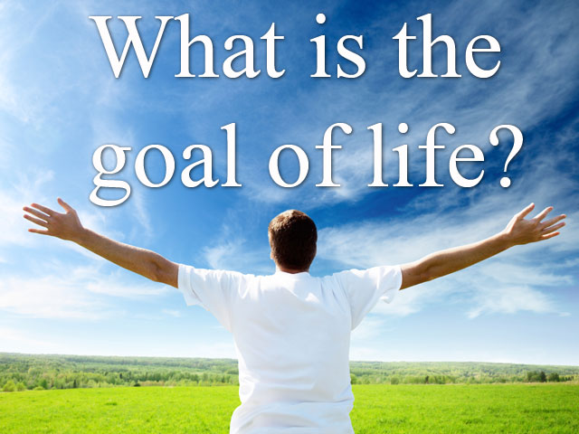 What is the goal of life?