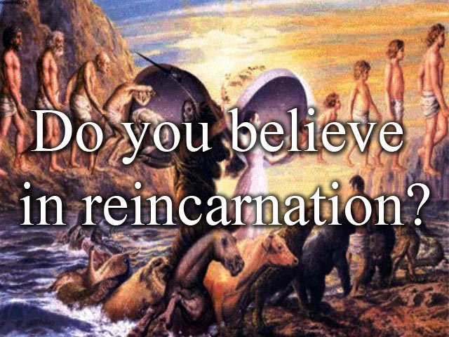 Do you believe in reincarnation?