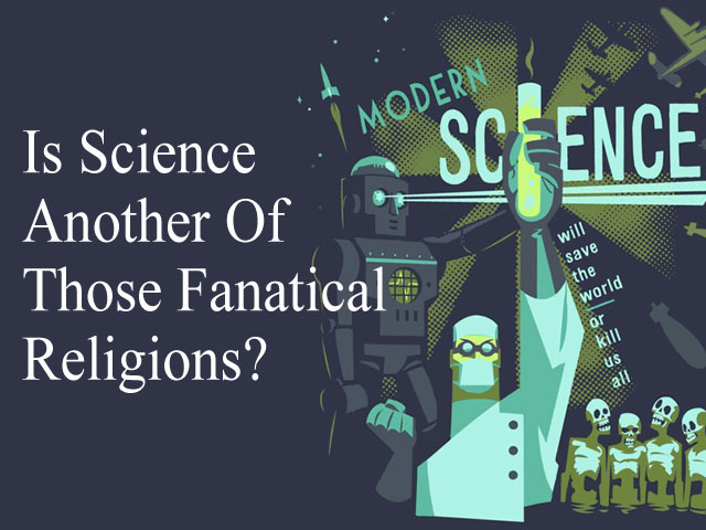Is Science Another Of Those Fanatical Relegions?